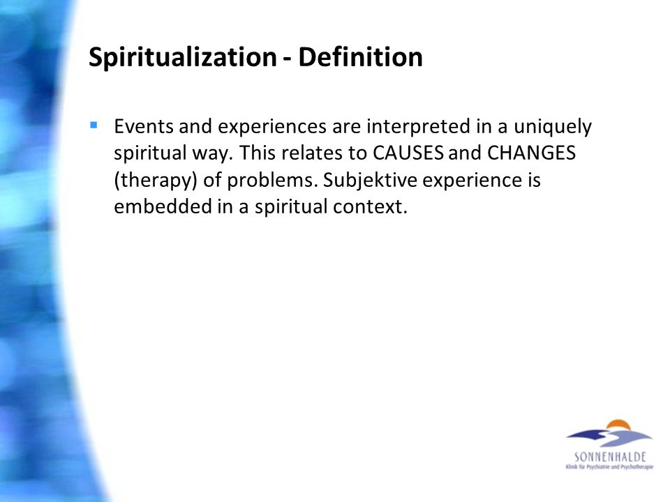 Spiritualization - Definition  Events and experiences are interpreted in a uniquely spiritual way. This relates to CAUSES and CHANGES (therapy) of pr
