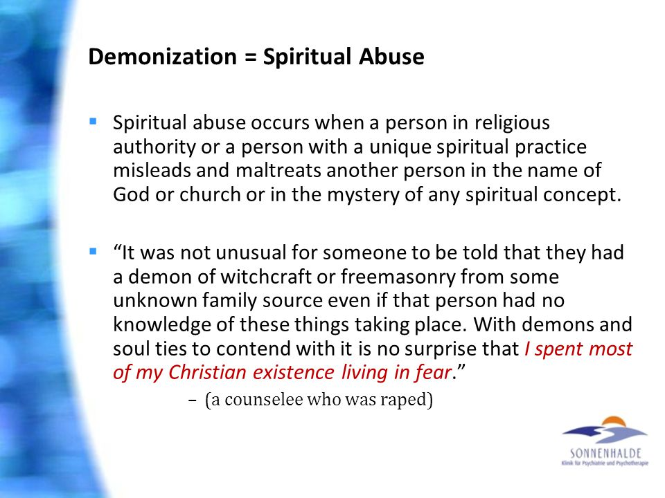 Demonization = Spiritual Abuse  Spiritual abuse occurs when a person in religious authority or a person with a unique spiritual practice misleads and maltreats another person in the name of God or church or in the mystery of any spiritual concept.