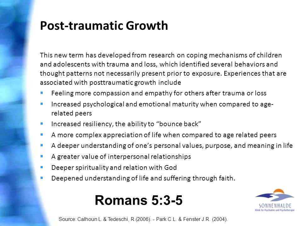 Post-traumatic Growth This new term has developed from research on coping mechanisms of children and adolescents with trauma and loss, which identified several behaviors and thought patterns not necessarily present prior to exposure.
