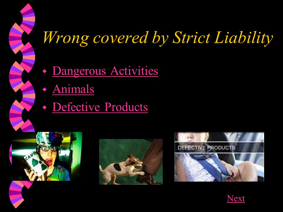 Wrong covered by Strict Liability w Dangerous Activities Dangerous Activities w Animals Animals w Defective Products Defective Products Next