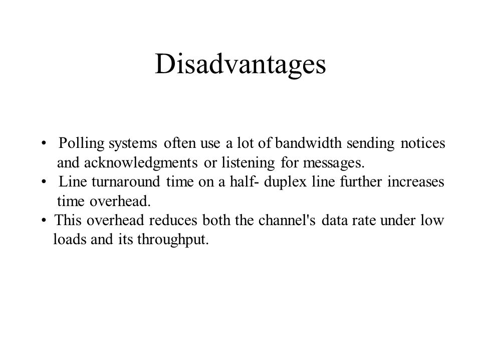 Disadvantages Polling systems often use a lot of bandwidth sending notices and acknowledgments or listening for messages. Line turnaround time on a ha