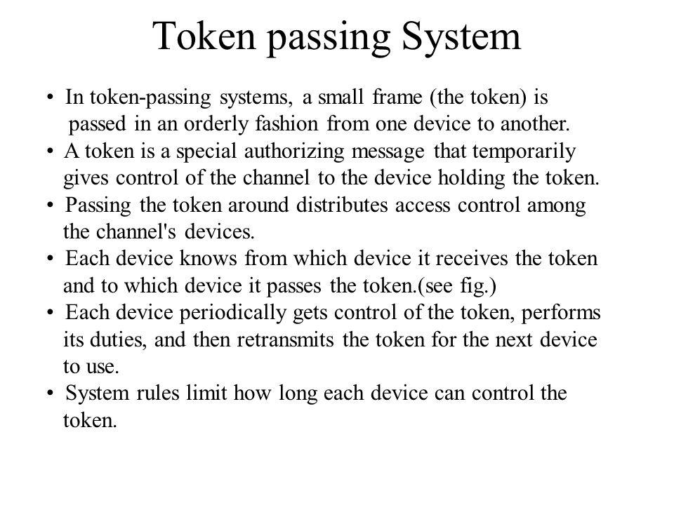 Token passing System In token-passing systems, a small frame (the token) is passed in an orderly fashion from one device to another. A token is a spec