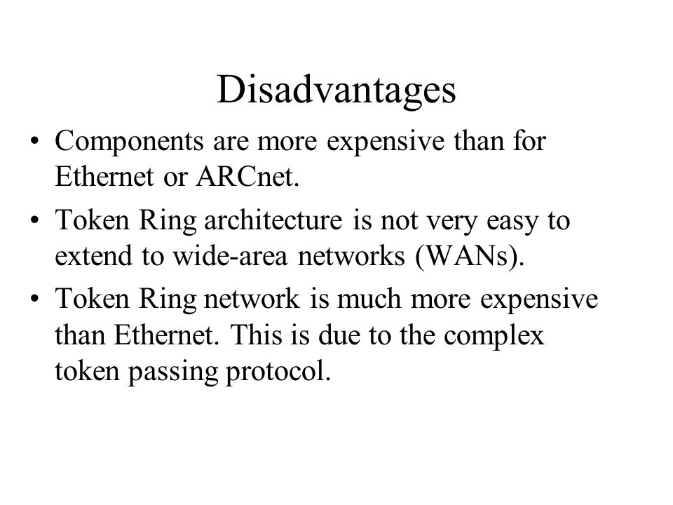Disadvantages Components are more expensive than for Ethernet or ARCnet. Token Ring architecture is not very easy to extend to wide-area networks (WAN