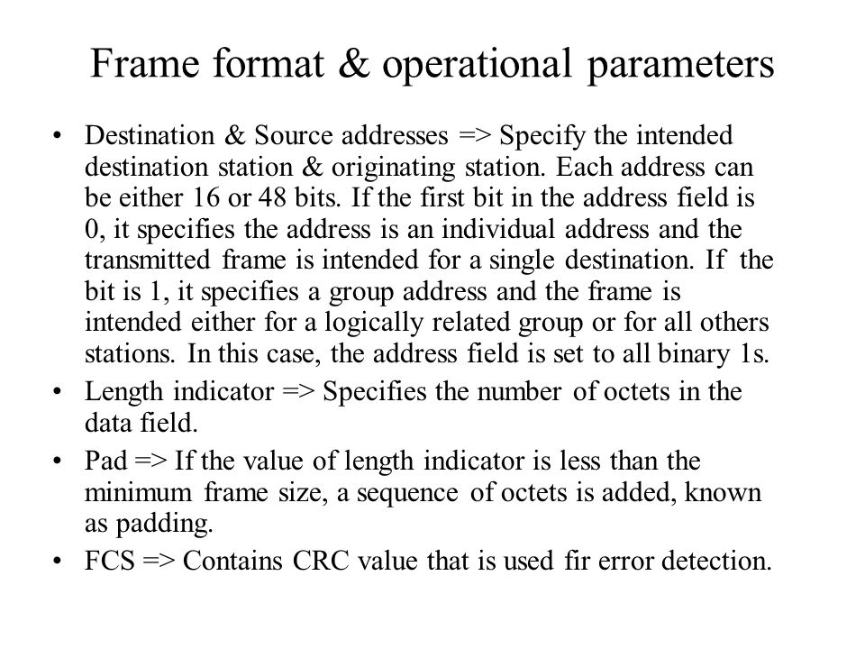 Frame format & operational parameters Destination & Source addresses => Specify the intended destination station & originating station. Each address c