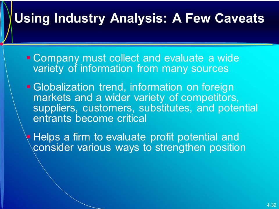 Using Industry Analysis: A Few Caveats   Company must collect and evaluate a wide variety of information from many sources   Globalization trend, information on foreign markets and a wider variety of competitors, suppliers, customers, substitutes, and potential entrants become critical   Helps a firm to evaluate profit potential and consider various ways to strengthen position 4-32