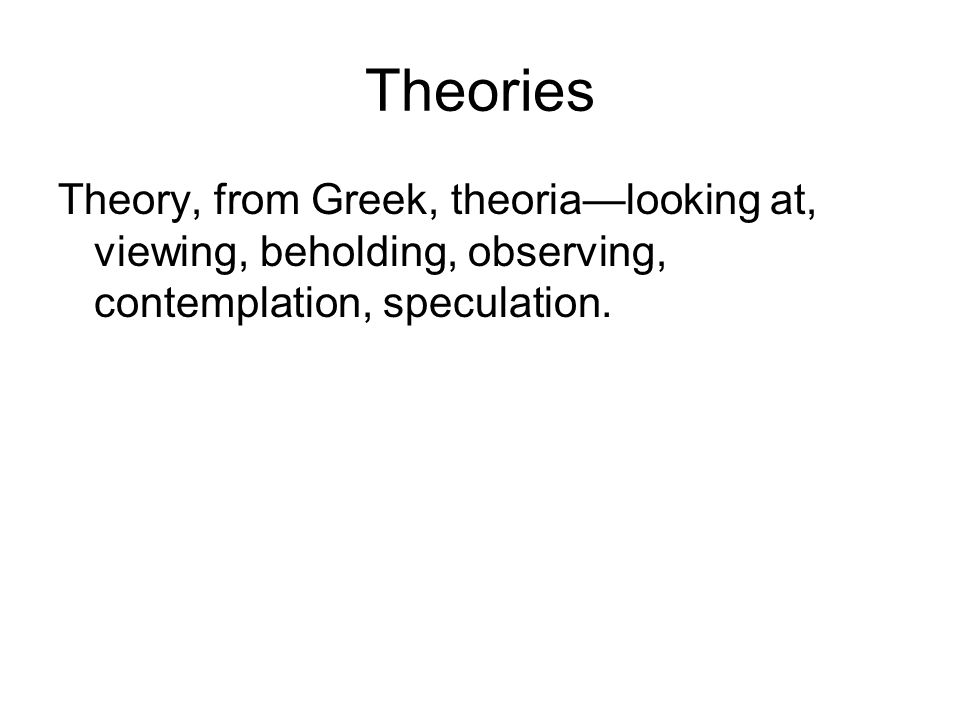 Theories Theory, from Greek, theoria—looking at, viewing, beholding, observing, contemplation, speculation.