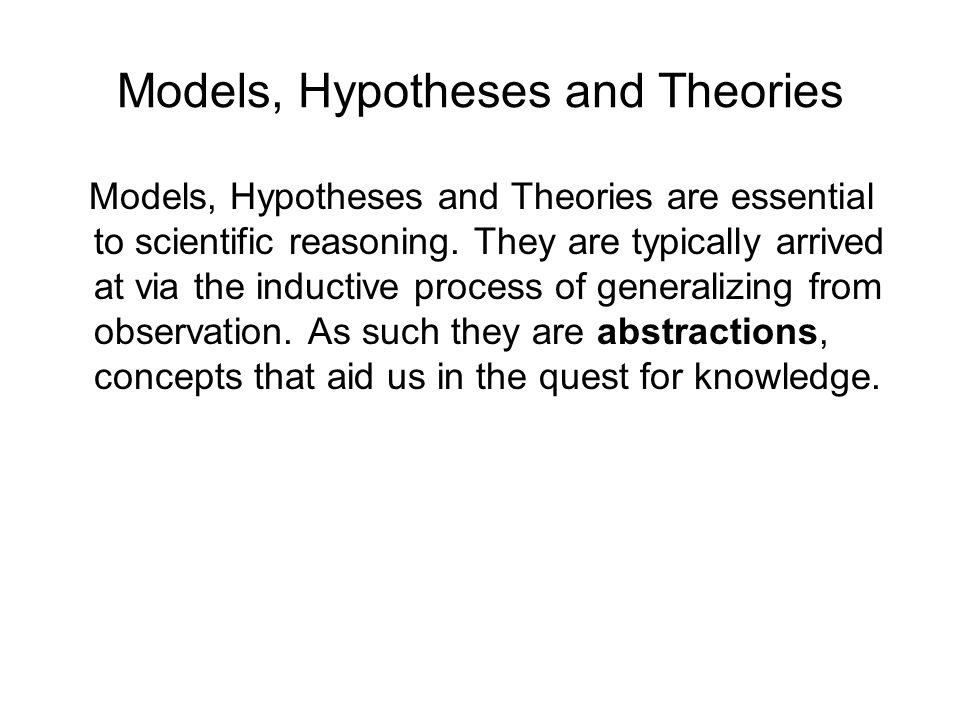Models, Hypotheses and Theories Models, Hypotheses and Theories are essential to scientific reasoning.