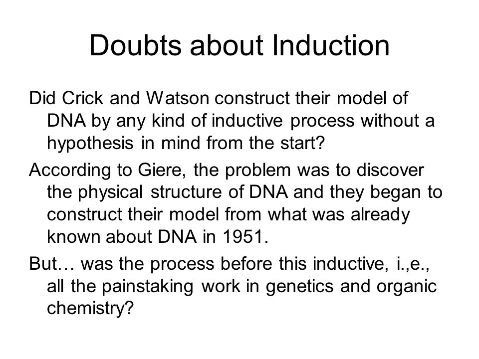 Doubts about Induction Did Crick and Watson construct their model of DNA by any kind of inductive process without a hypothesis in mind from the start.