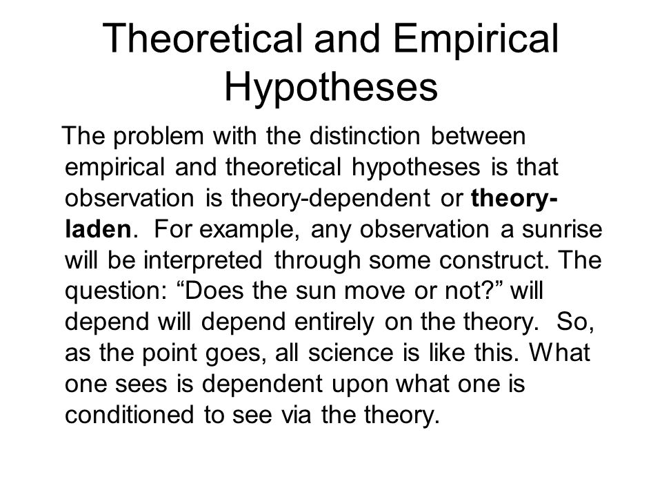 Theoretical and Empirical Hypotheses The problem with the distinction between empirical and theoretical hypotheses is that observation is theory-dependent or theory- laden.