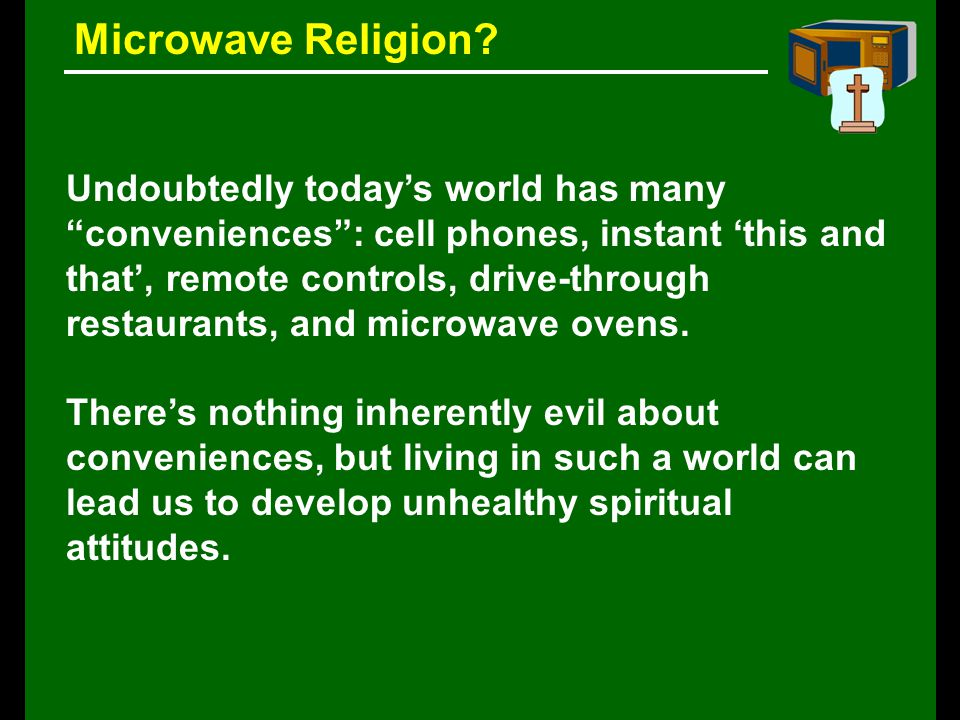 Undoubtedly today's world has many conveniences : cell phones, instant 'this and that', remote controls, drive-through restaurants, and microwave ovens.