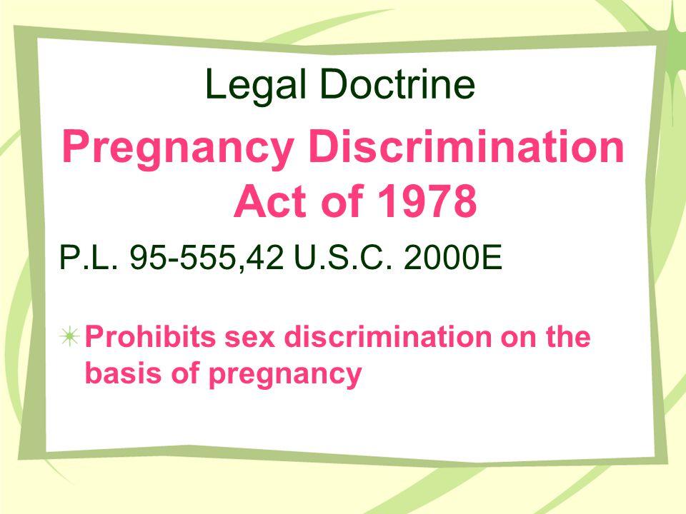 Legal Doctrine Pregnancy Discrimination Act of 1978 P.L. 95-555,42 U.S.C. 2000E Prohibits sex discrimination on the basis of pregnancy