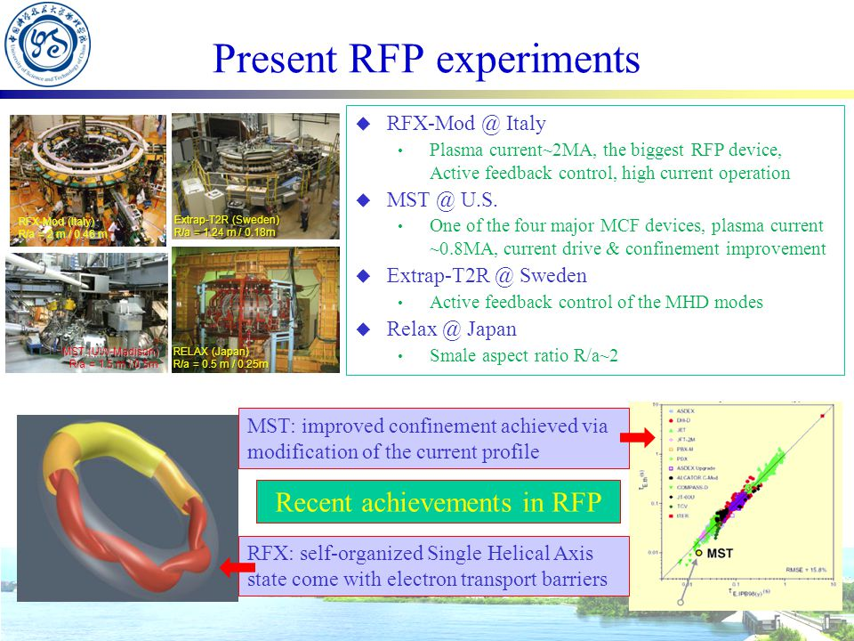 Present RFP experiments RFX-Mod (Italy) R/a = 2 m / 0.46 m MST (UW-Madison) R/a = 1.5 m / 0.5m Extrap-T2R (Sweden) R/a = 1.24 m / 0.18m RELAX (Japan) R/a = 0.5 m / 0.25m  RFX-Mod @ Italy Plasma current~2MA, the biggest RFP device, Active feedback control, high current operation  MST @ U.S.