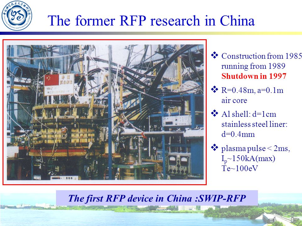 The former RFP research in China  Construction from 1985 running from 1989 Shutdown in 1997  R=0.48m, a=0.1m air core  Al shell: d=1cm stainless steel liner: d=0.4mm  plasma pulse < 2ms, I p ~150kA(max) Te~100eV The first RFP device in China :SWIP-RFP
