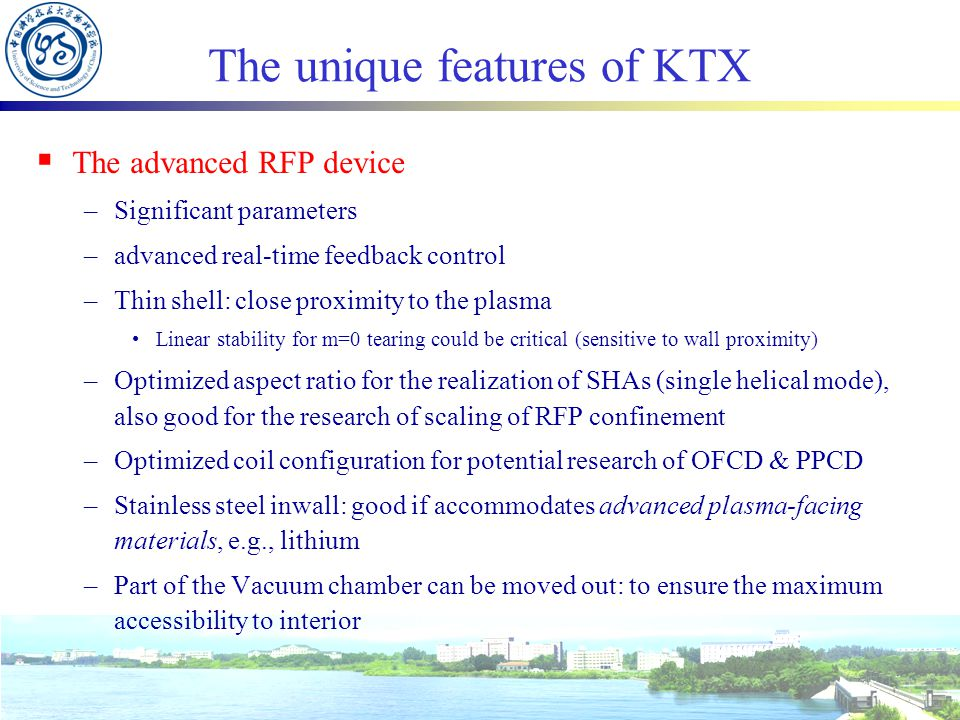 The unique features of KTX  The advanced RFP device –Significant parameters –advanced real-time feedback control –Thin shell: close proximity to the plasma Linear stability for m=0 tearing could be critical (sensitive to wall proximity) –Optimized aspect ratio for the realization of SHAs (single helical mode), also good for the research of scaling of RFP confinement –Optimized coil configuration for potential research of OFCD & PPCD –Stainless steel inwall: good if accommodates advanced plasma-facing materials, e.g., lithium –Part of the Vacuum chamber can be moved out: to ensure the maximum accessibility to interior