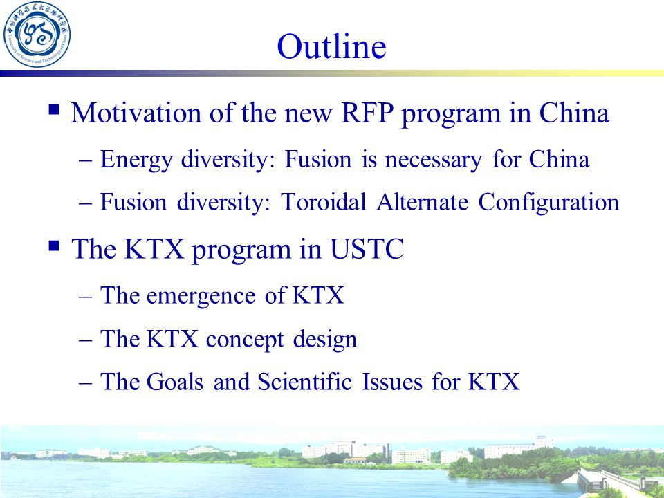 The RFP proposal in USTC Keda Torus eXperiment (KTX)  In USTC, We have kept fusion research, small-scale but steadily growing, for almost forty years –Tokamak physics and diagnostic –Fundamental research in small devices: magnetic reconnection experiment, chaos, turbulence… –Space plasma research: data analysis and numerical simulation of reconnection phenomena… –Theory and numerical simulation: tearing mode, kink mode  RFP naturally fits our current status –The diversity of Chinese fusion research KTX will not only address the relative important scientific issues of Tokamak, but also improve the understanding of toroidal confinement in general –The richness of physics: dynamo, magnetic self organization, RWM –Training of fusion talents is the priority of university The easy operation, compared with Tokamak; daily running The KTX project is a nature extension of China MCF program!