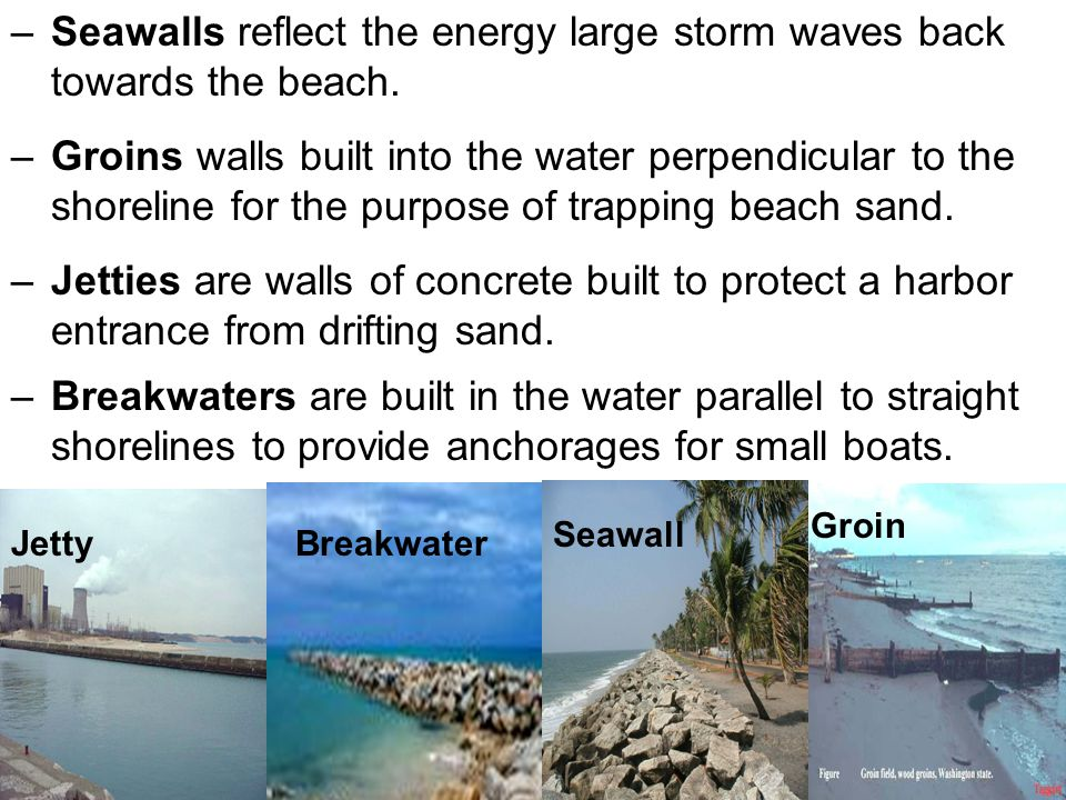 –Groins walls built into the water perpendicular to the shoreline for the purpose of trapping beach sand. –Seawalls reflect the energy large storm wav