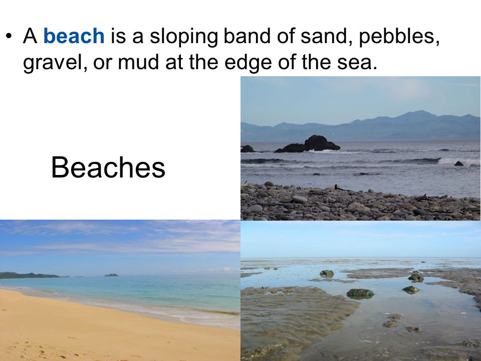 Beaches A beach is a sloping band of sand, pebbles, gravel, or mud at the edge of the sea.
