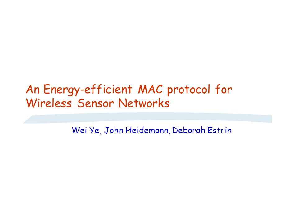 An Energy-efficient MAC protocol for Wireless Sensor Networks Wei Ye, John Heidemann, Deborah Estrin