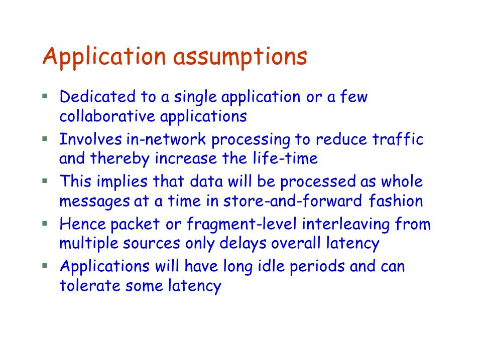 Application assumptions §Dedicated to a single application or a few collaborative applications §Involves in-network processing to reduce traffic and t