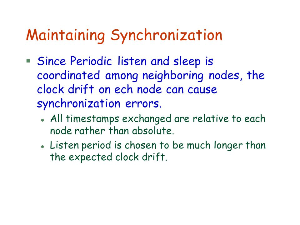 Maintaining Synchronization §Since Periodic listen and sleep is coordinated among neighboring nodes, the clock drift on ech node can cause synchroniza