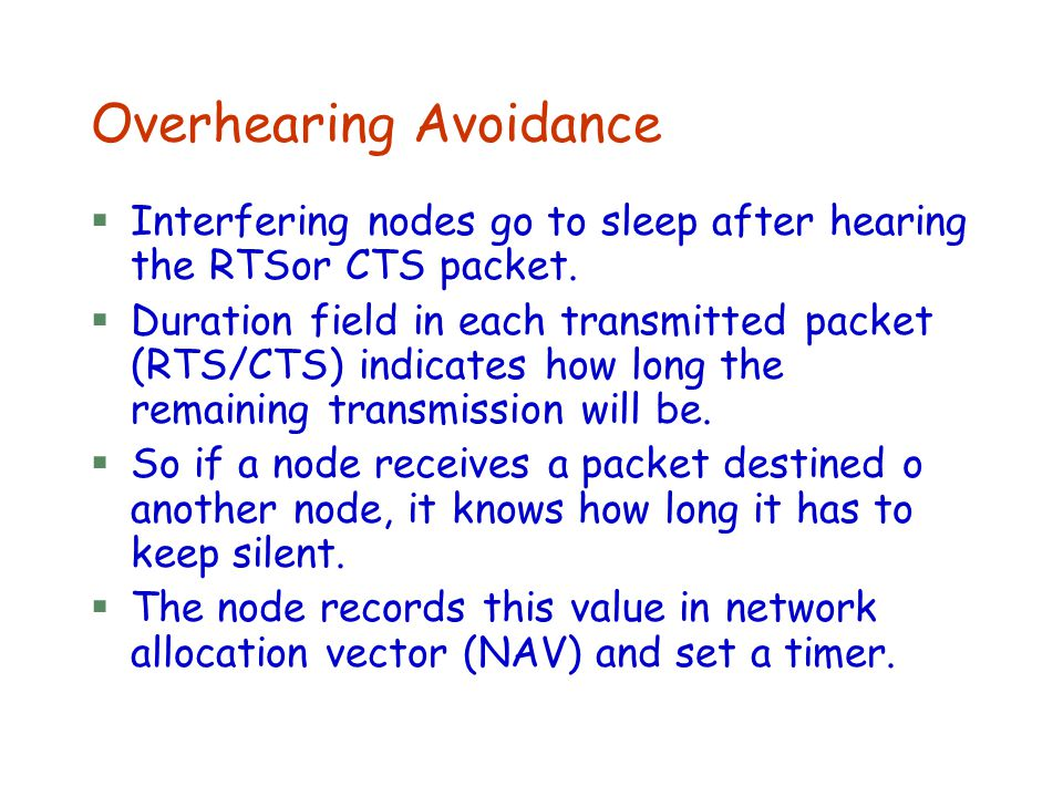 Overhearing Avoidance §Interfering nodes go to sleep after hearing the RTSor CTS packet. §Duration field in each transmitted packet (RTS/CTS) indicate