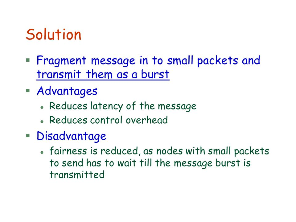 Solution §Fragment message in to small packets and transmit them as a burst §Advantages l Reduces latency of the message l Reduces control overhead §D