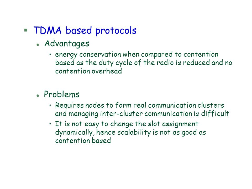 §TDMA based protocols l Advantages energy conservation when compared to contention based as the duty cycle of the radio is reduced and no contention o