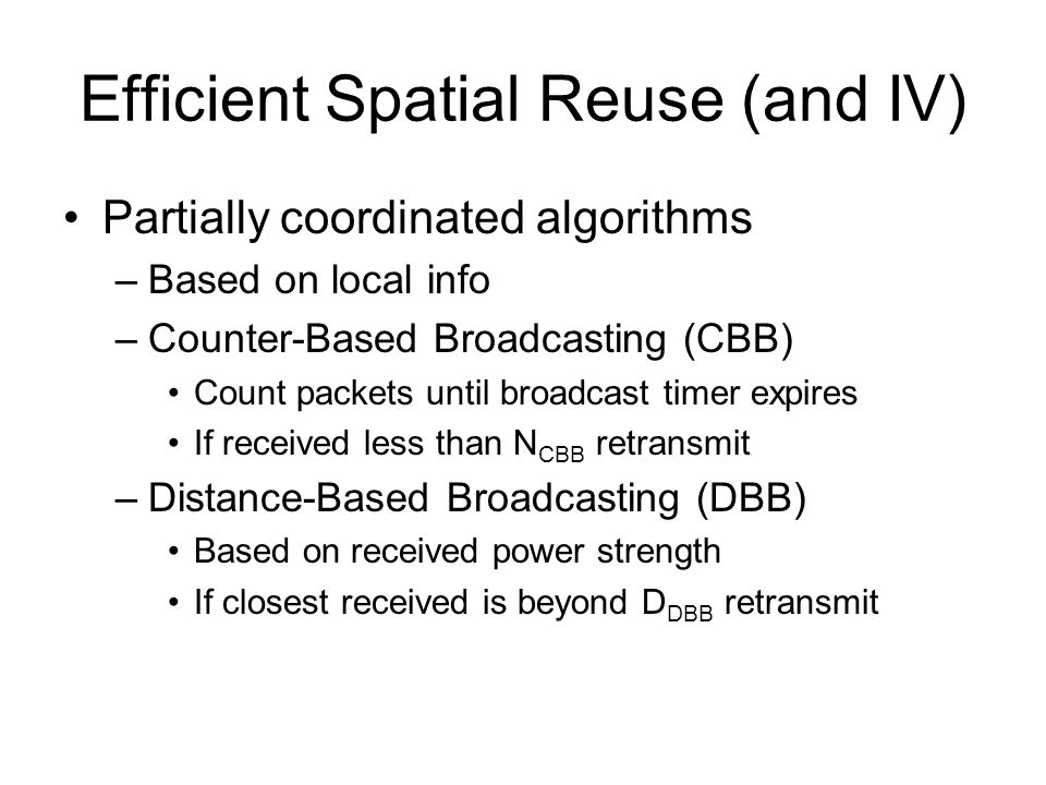 Efficient Spatial Reuse (and IV) Partially coordinated algorithms –Based on local info –Counter-Based Broadcasting (CBB) Count packets until broadcast