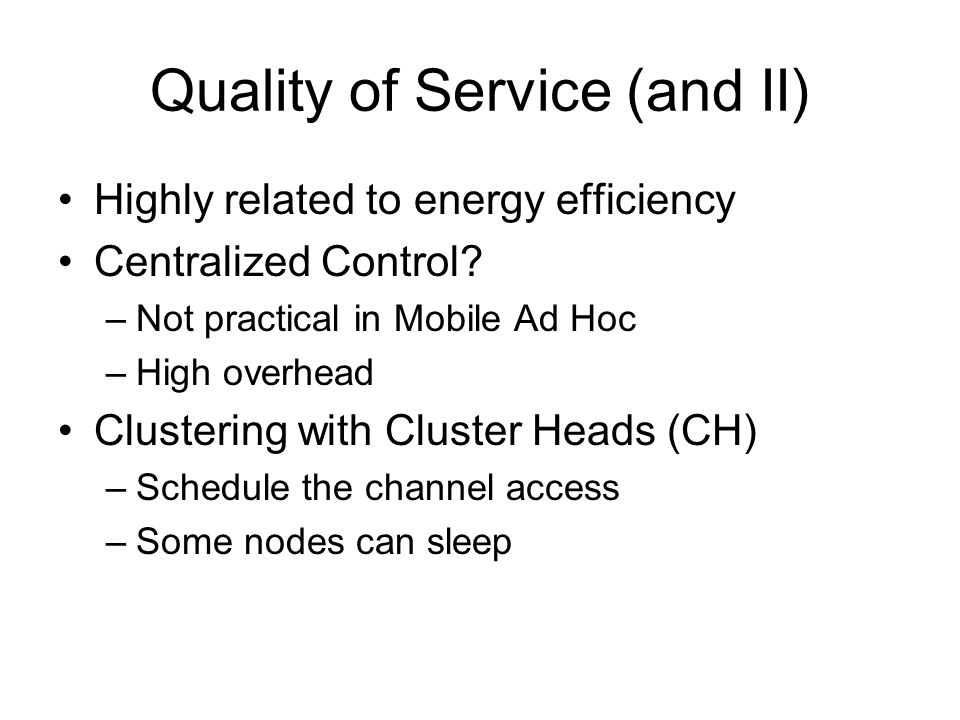 Quality of Service (and II) Highly related to energy efficiency Centralized Control? –Not practical in Mobile Ad Hoc –High overhead Clustering with Cl