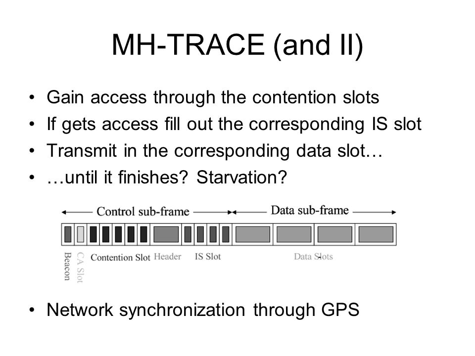 MH-TRACE (and II) Gain access through the contention slots If gets access fill out the corresponding IS slot Transmit in the corresponding data slot… …until it finishes.