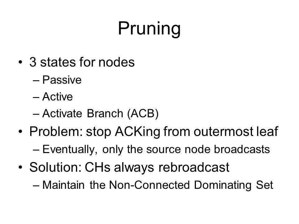 Pruning 3 states for nodes –Passive –Active –Activate Branch (ACB) Problem: stop ACKing from outermost leaf –Eventually, only the source node broadcasts Solution: CHs always rebroadcast –Maintain the Non-Connected Dominating Set