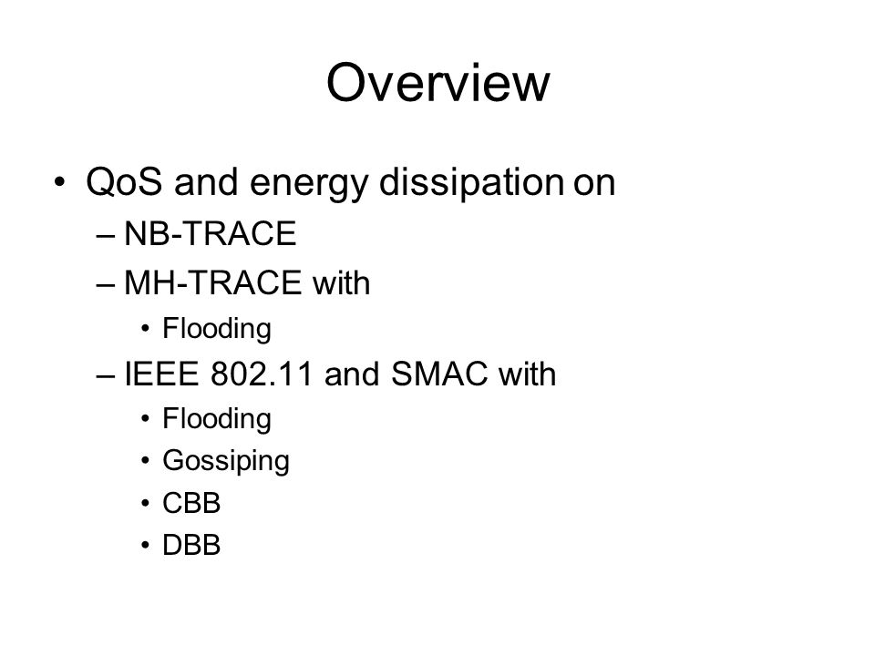 Overview QoS and energy dissipation on –NB-TRACE –MH-TRACE with Flooding –IEEE 802.11 and SMAC with Flooding Gossiping CBB DBB