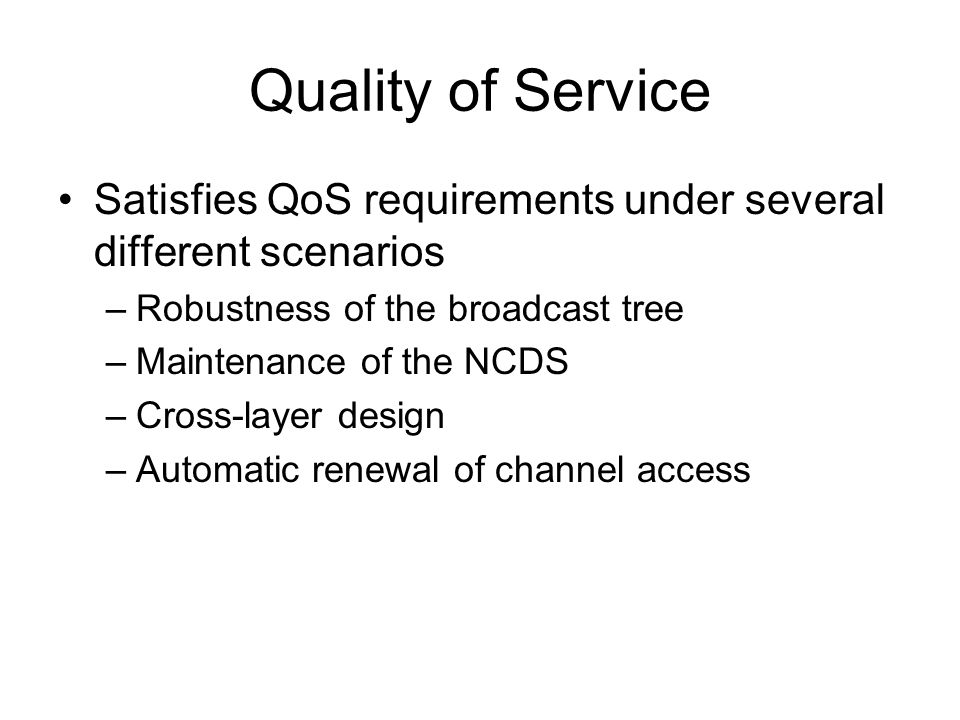 Quality of Service Satisfies QoS requirements under several different scenarios –Robustness of the broadcast tree –Maintenance of the NCDS –Cross-layer design –Automatic renewal of channel access