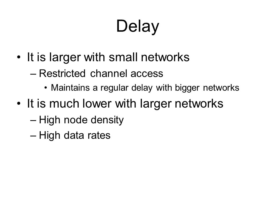 Delay It is larger with small networks –Restricted channel access Maintains a regular delay with bigger networks It is much lower with larger networks –High node density –High data rates