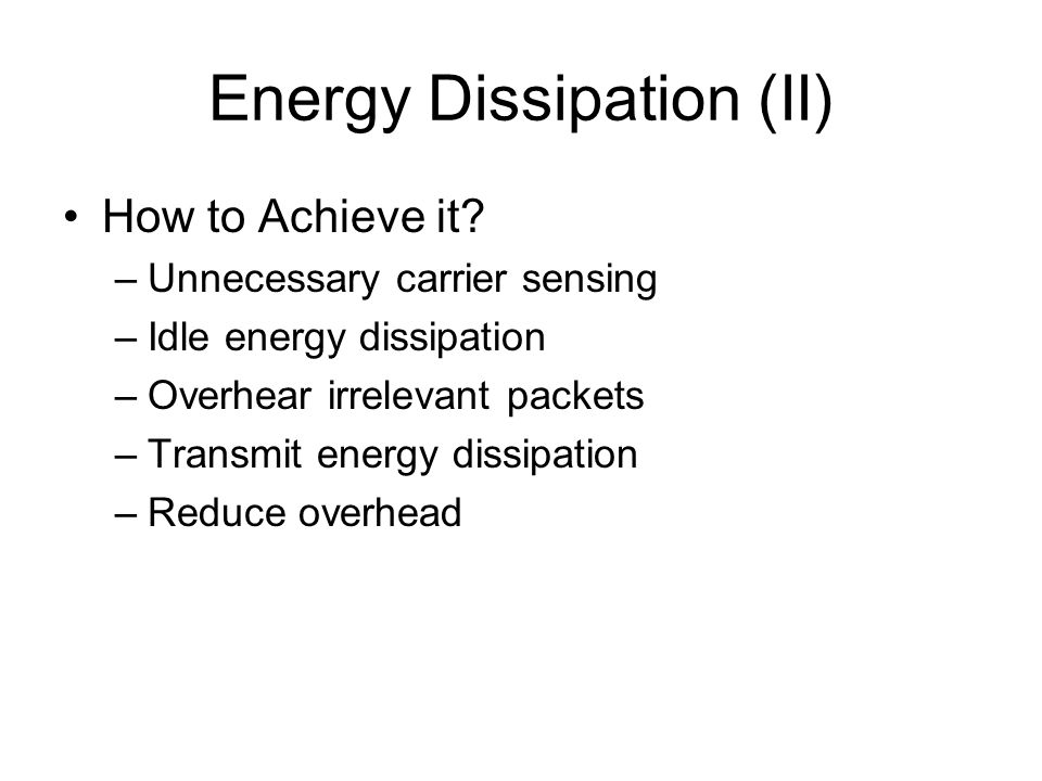 Energy Dissipation (II) How to Achieve it? –Unnecessary carrier sensing –Idle energy dissipation –Overhear irrelevant packets –Transmit energy dissipa