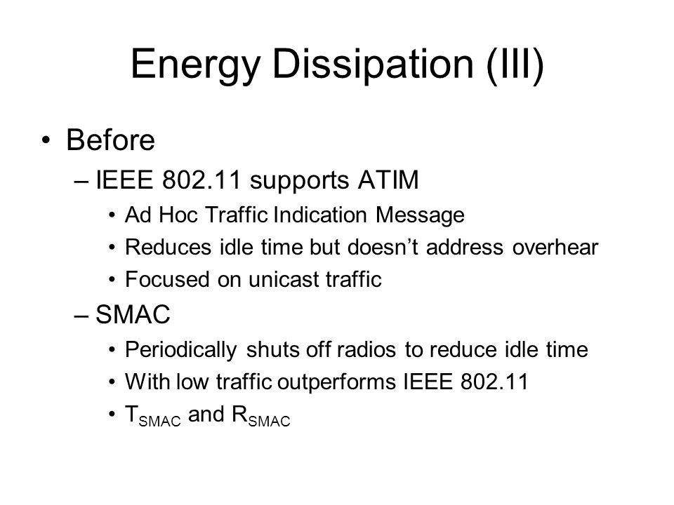 Energy Dissipation (III) Before –IEEE 802.11 supports ATIM Ad Hoc Traffic Indication Message Reduces idle time but doesn't address overhear Focused on