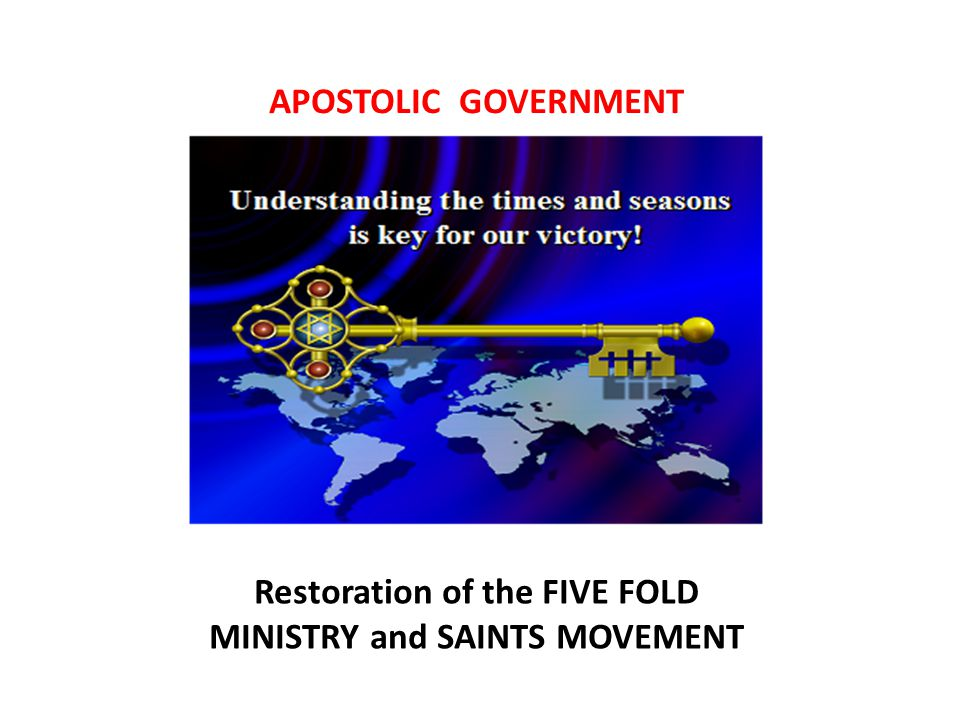 APOSTOLIC GOVERNMENT Restoration of the FIVE FOLD MINISTRY and SAINTS MOVEMENT