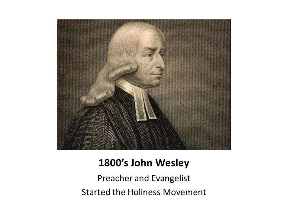 1800's John Wesley Preacher and Evangelist Started the Holiness Movement