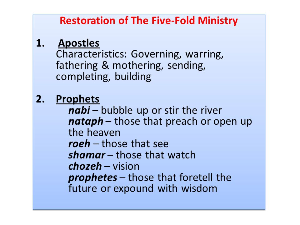 Restoration of The Five-Fold Ministry 1. Apostles Characteristics: Governing, warring, fathering & mothering, sending, completing, building 2.Prophets
