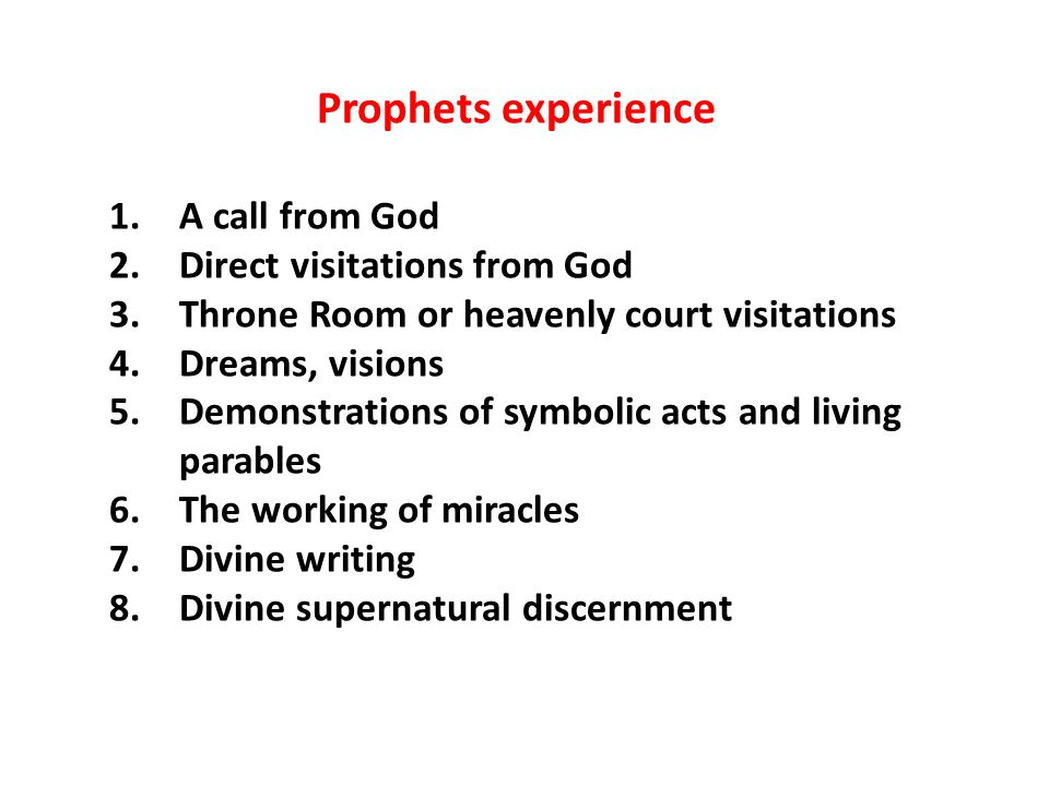 Prophets experience 1.A call from God 2.Direct visitations from God 3.Throne Room or heavenly court visitations 4.Dreams, visions 5.Demonstrations of