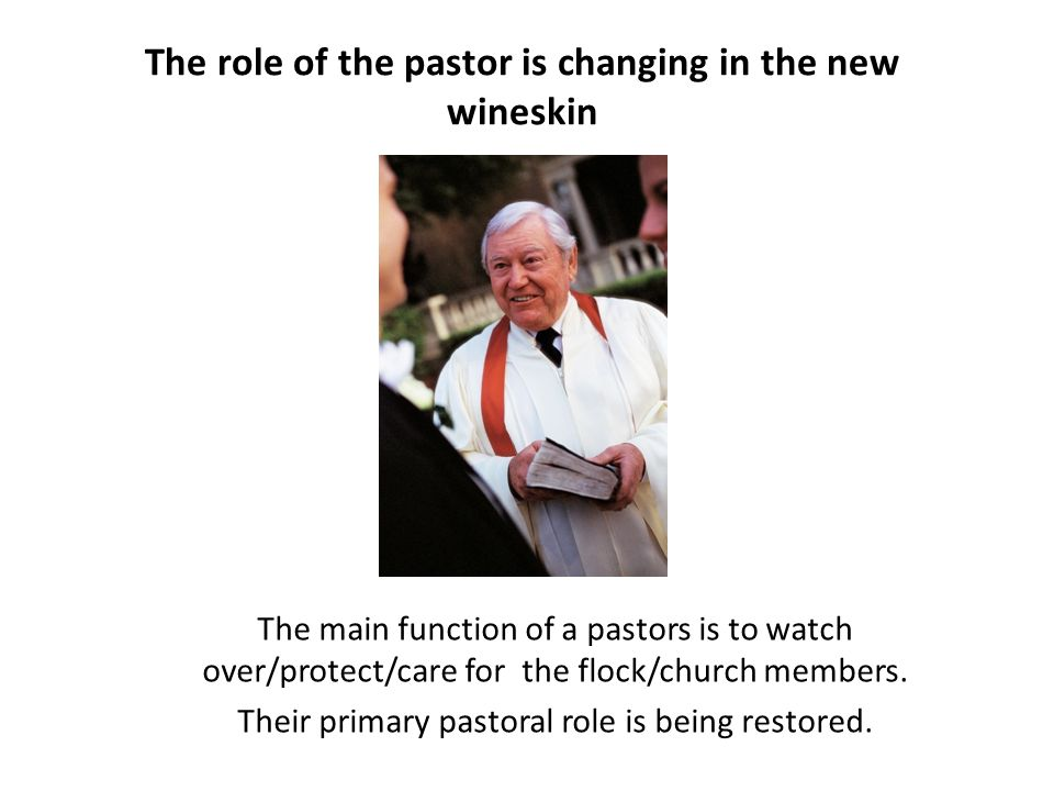 The role of the pastor is changing in the new wineskin The main function of a pastors is to watch over/protect/care for the flock/church members. Thei