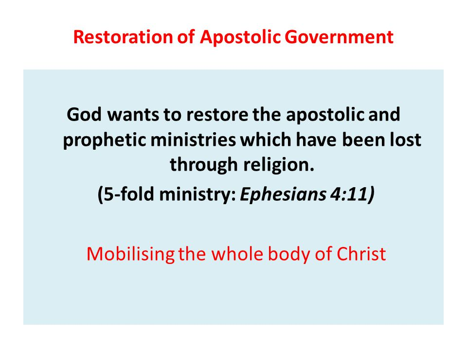 Restoration of Apostolic Government God wants to restore the apostolic and prophetic ministries which have been lost through religion. (5-fold ministr