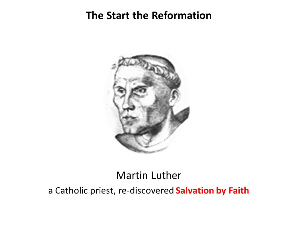 The Start the Reformation Martin Luther a Catholic priest, re-discovered Salvation by Faith