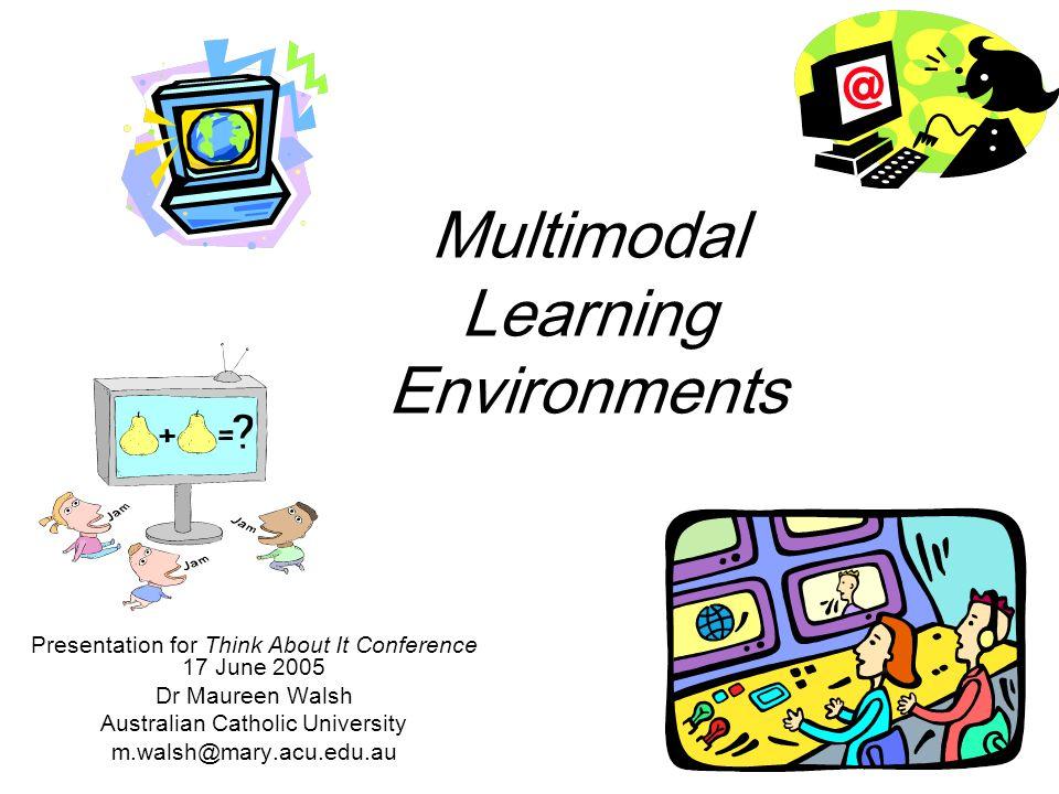 Multimodal Learning Environments Presentation for Think About It Conference 17 June 2005 Dr Maureen Walsh Australian Catholic University m.walsh@mary.acu.edu.au