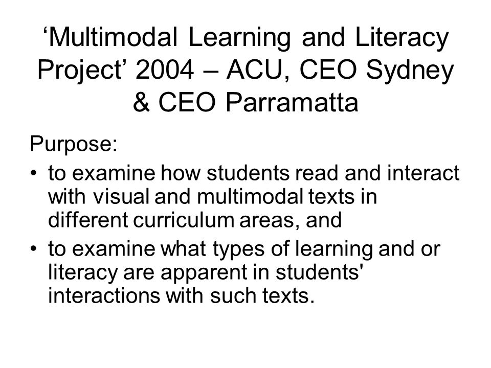 'Multimodal Learning and Literacy Project' 2004 – ACU, CEO Sydney & CEO Parramatta Purpose: to examine how students read and interact with visual and multimodal texts in different curriculum areas, and to examine what types of learning and or literacy are apparent in students interactions with such texts.