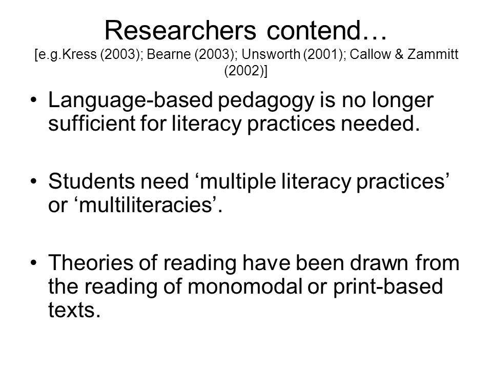 Researchers contend… [e.g.Kress (2003); Bearne (2003); Unsworth (2001); Callow & Zammitt (2002)] Language-based pedagogy is no longer sufficient for literacy practices needed.