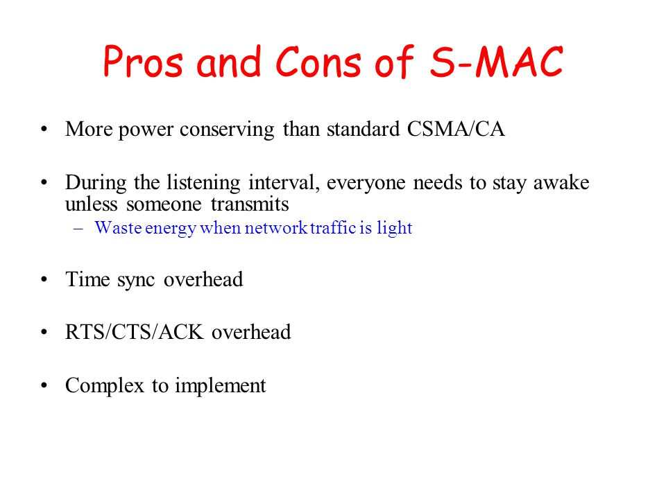 Pros and Cons of S-MAC More power conserving than standard CSMA/CA During the listening interval, everyone needs to stay awake unless someone transmits –Waste energy when network traffic is light Time sync overhead RTS/CTS/ACK overhead Complex to implement