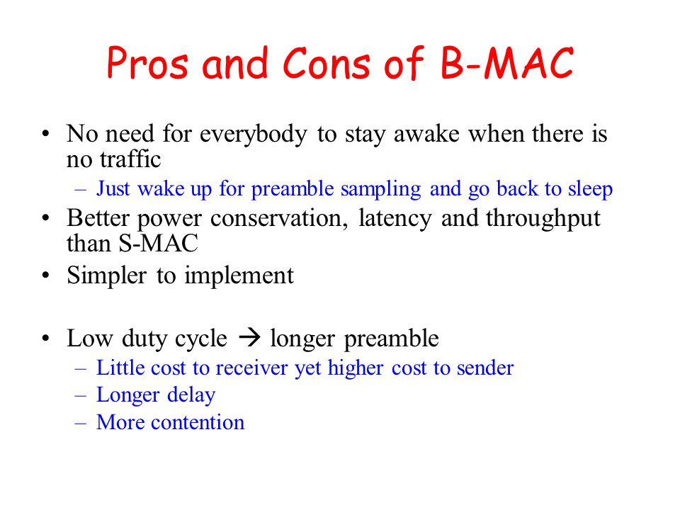 Pros and Cons of B-MAC No need for everybody to stay awake when there is no traffic –Just wake up for preamble sampling and go back to sleep Better power conservation, latency and throughput than S-MAC Simpler to implement Low duty cycle  longer preamble –Little cost to receiver yet higher cost to sender –Longer delay –More contention