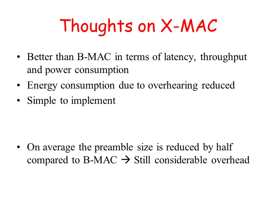Thoughts on X-MAC Better than B-MAC in terms of latency, throughput and power consumption Energy consumption due to overhearing reduced Simple to implement On average the preamble size is reduced by half compared to B-MAC  Still considerable overhead