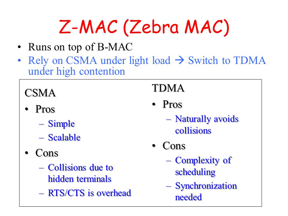 Z-MAC (Zebra MAC) Runs on top of B-MAC Rely on CSMA under light load  Switch to TDMA under high contention CSMA Pros –Simple –Scalable Cons –Collisions due to hidden terminals –RTS/CTS is overhead CSMA Pros –Simple –Scalable Cons –Collisions due to hidden terminals –RTS/CTS is overhead TDMA Pros –Naturally avoids collisions Cons –Complexity of scheduling –Synchronization needed TDMA Pros –Naturally avoids collisions Cons –Complexity of scheduling –Synchronization needed